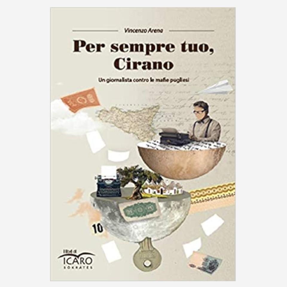 Per sempre tuo, Cirano - Un giornalista contro le mafie pugliesi di Vincenzo Arena Edizioni indipendenti edizionindipendenti libri libro autore scrittore editore editore indipendente librerie libreria