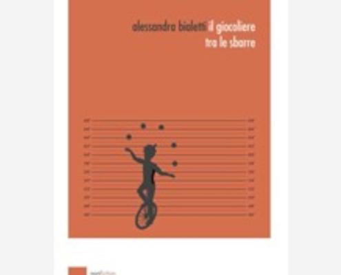 Il giocoliere tra le sbarre di Alessandra Bialetti Edizioni indipendenti edizionindipendenti libri libro autore scrittore editore editore indipendente librerie libreria